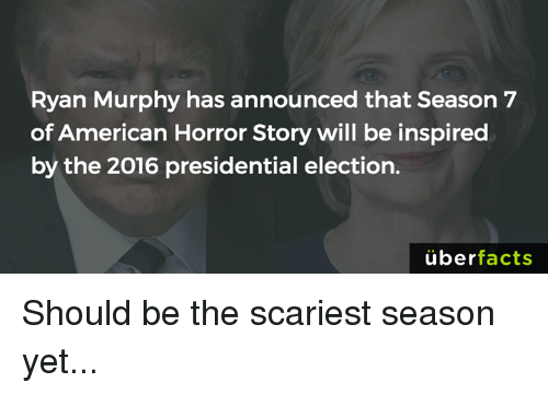 presidential elections: Ryan Murphy has announced that Season 7  of American Horror Story will be inspired  by the 2016 presidential election.  uber  facts Should be the scariest season yet...