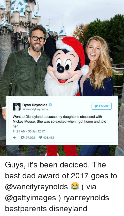 So Excite: Ryan Reynolds  J Reynolds  Follow  Went to Disneyland because my daughter's obsessed with  Mickey Mouse. She was so excited when got home and told  her.  11:21 AM 30 Jan 2017  tR 97,022 401,452 Guys, it's been decided. The best dad award of 2017 goes to @vancityreynolds 😂 ( via @gettyimages ) ryanreynolds bestparents disneyland