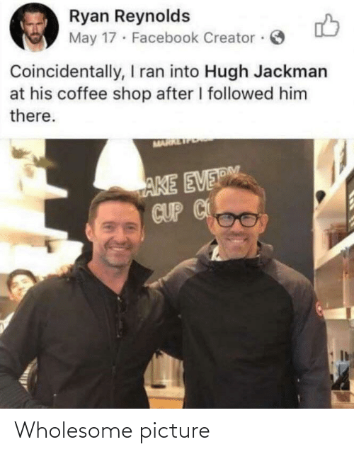 Facebook: Ryan Reynolds  May 17 · Facebook Creator ·  Coincidentally, I ran into Hugh Jackman  at his coffee shop after I followed him  there.  MARR  AKE EVERM  CUP C Wholesome picture