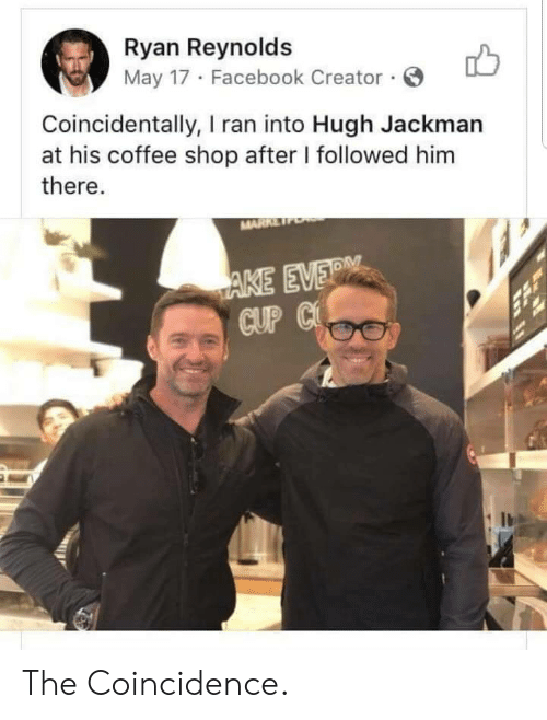 Facebook, Hugh Jackman, and Ryan Reynolds: Ryan Reynolds  May 17 Facebook Creator.  Coincidentally, I ran into Hugh Jackman  at his coffee shop after I followed him  there.  MARRE  AKE EVER  CUP C The Coincidence.