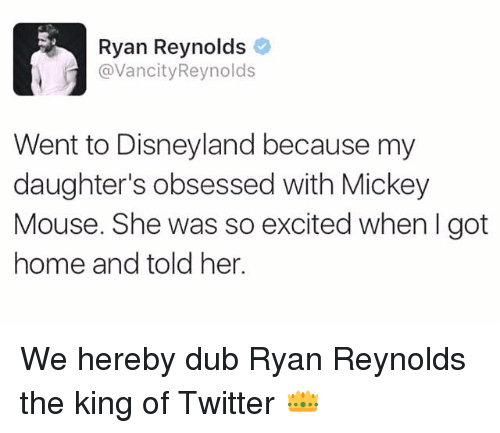 Disneyland, Memes, and Ryan Reynolds: Ryan Reynolds  @Vancity Reynolds  Went to Disneyland because my  daughter's obsessed with Mickey  Mouse. She was so excited when I got  home and told her. We hereby dub Ryan Reynolds the king of Twitter 👑