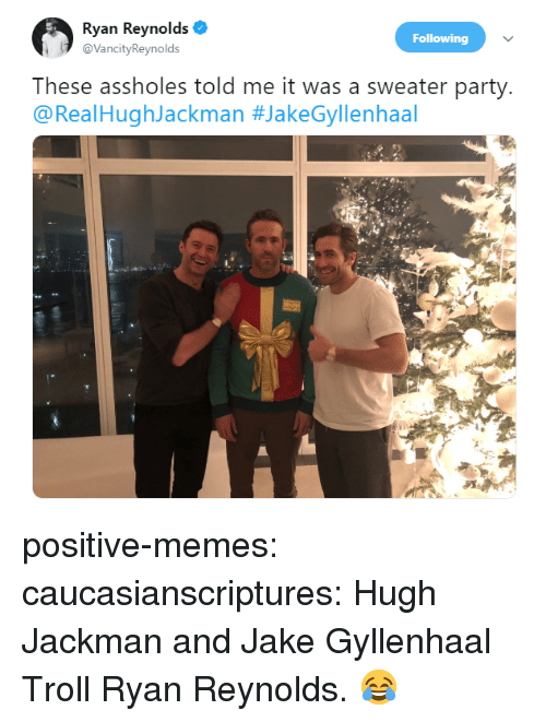 Jake Gyllenhaal, Memes, and Party: Ryan Reynolds  @VancityReynolds  Following  These assholes told me it was a sweater party  @RealHughJackman positive-memes:  caucasianscriptures:  Hugh Jackman and Jake Gyllenhaal Troll Ryan Reynolds.  😂