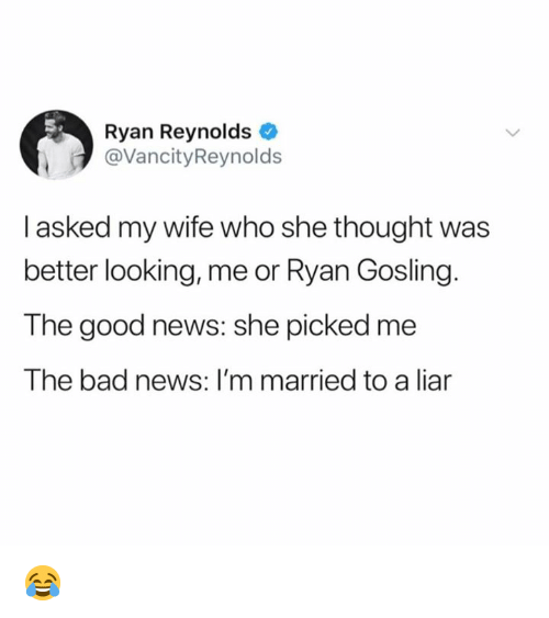 Ryan Gosling: Ryan Reynolds  @VancityReynolds  I asked my wife who she thought was  better looking, me or Ryan Gosling.  The good news: she picked me  The bad news: I'm married to a liar 😂