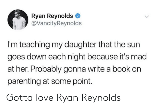 Love, Ryan Reynolds, and Book: Ryan Reynolds  @VancityReynolds  I'm teaching my daughter that the sun  goes down each night because it's mad  at her. Probably gonna write a book on  parenting at some point. Gotta love Ryan Reynolds