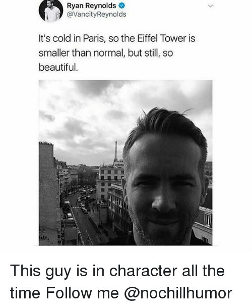 Eiffel Towering: Ryan Reynolds  @VancityReynolds  It's cold in Paris, so the Eiffel Tower is  smaller than normal, but sl, so  beautiful. This guy is in character all the time Follow me @nochillhumor