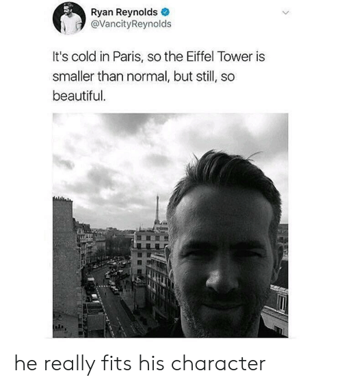 Beautiful, Ryan Reynolds, and Eiffel Tower: Ryan Reynolds  @VancityReynolds  It's cold in Paris, so the Eiffel Tower is  smaller than normal, but still, so  beautiful he really fits his character