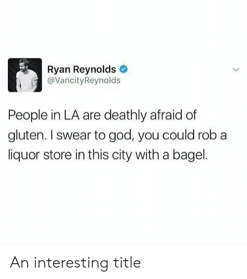 God, Ryan Reynolds, and Gluten: Ryan Reynolds  @VancityReynolds  People in LA are deathly afraid of  gluten. I swear to god, you could rob a  liquor store in this city with a bagel. An interesting title