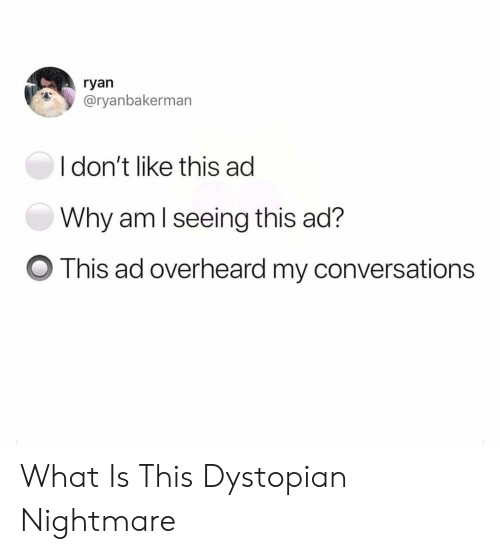 What Is, Nightmare, and Aml: ryan  @ryanbakerman  I don't like this ad  Why aml seeing this ad?  O This ad overheard my conversations What Is This Dystopian Nightmare