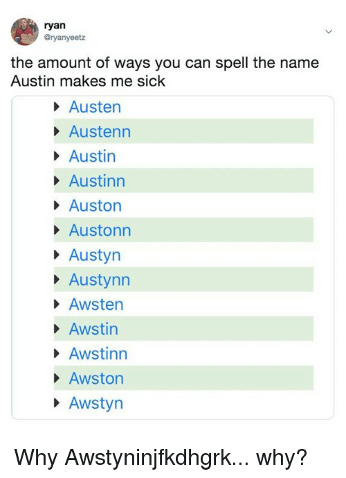 Relatable, Sick, and Austin: ryan  @ryanyeetz  the amount of ways you can spell the name  Austin makes me sick  Austen  Austenn  Austin  Austinn  Auston  Austonn  Austyrn  Austynn  Awsten  Awstin  Awstinn  Awston  Awstyr Why Awstyninjfkdhgrk... why?
