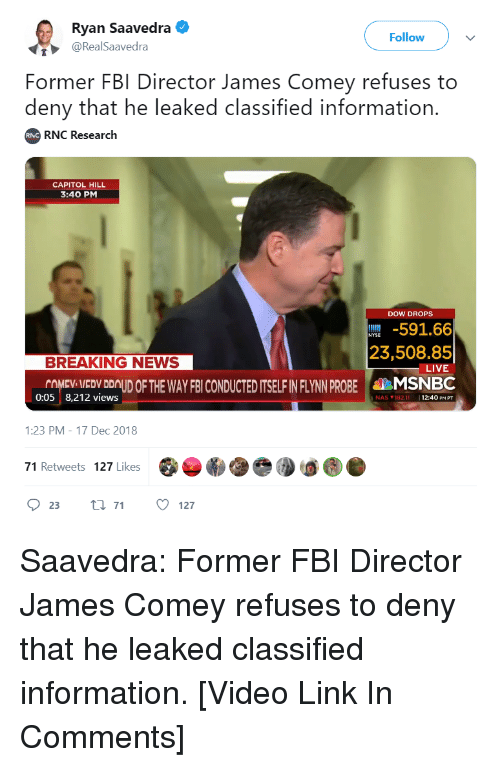 Fbi, Nas, and News: Ryan Saavedra .  @RealSaavedra  Follow  Former FBI Director James Comey refuses to  deny that he leaked classified information.  RNC Research  RNC  CAPITOL HILL  3:40 PM  DOW DROPS  591.66  23,508.85  LIVE  BREAKING NEWS  COMEV VEDV DOUD OF THE WAY FBI CONDUCTED ITSELF IN FLYNN PROBE MSNBC  0:05 8,212 views  NAS ▼ 182.11  11  12:40 PM PT  1:23 PM-17 Dec 2018  71 Retweets 127 Likes