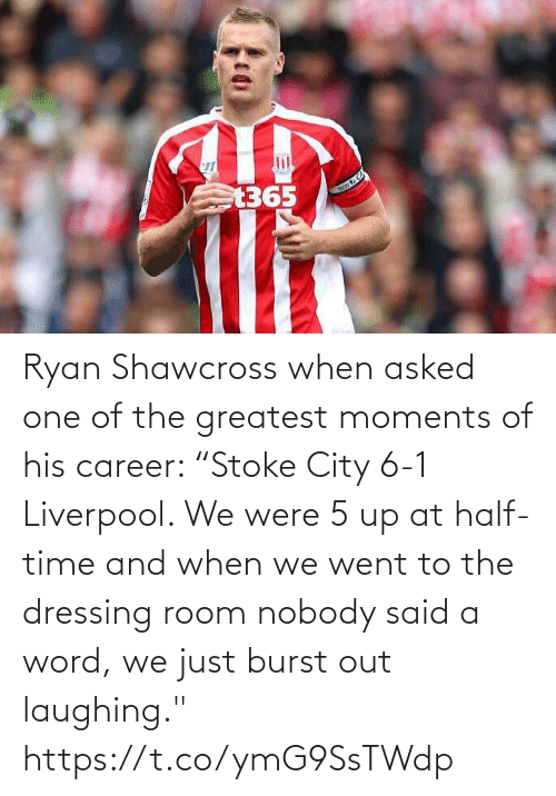 "out: Ryan Shawcross when asked one of the greatest moments of his career:   ""Stoke City 6-1 Liverpool. We were 5 up at half-time and when we went to the dressing room nobody said a word, we just burst out laughing."" https://t.co/ymG9SsTWdp"