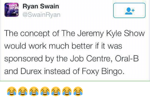 the jeremy kyle show: Ryan Swain  AN  The concept of The Jeremy Kyle Show  would work much better it was  sponsored by the Job Centre, Oral-B  and Durex instead of Foxy Bingo. 😂😂😂😂😂😂😂