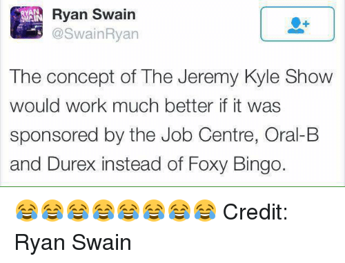 the jeremy kyle show: Ryan Swain  AN  The concept of The Jeremy Kyle Show  would work much better it was  sponsored by the Job Centre, Oral-B  and Durex instead of Foxy Bingo. 😂😂😂😂😂😂😂😂 Credit: Ryan Swain
