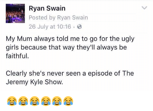 the jeremy kyle show: Ryan Swain  Posted by Ryan Swain  26 July at 10:16 8  My Mum always told me to go for the ugly  girls because that way they'll always be  faithful.  Clearly she's never seen a episode of The  Jeremy Kyle Show 😂😂😂😂😂😂