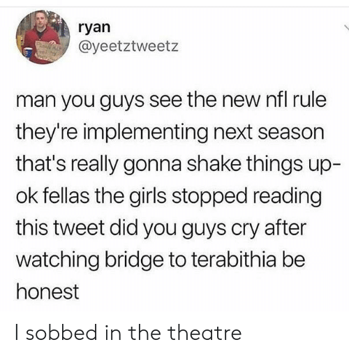 Next Season: ryan  @yeetztweetz  man you guys see the new nfl rule  they're implementing next season  that's really gonna shake things up-  ok fellas the girls stopped reading  this tweet did you guys cry after  watching bridge to terabithia be  honest I sobbed in the theatre
