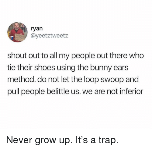 never grow up: ryan  @yeetztweetz  shout out to all my people out there who  tie their shoes using the bunny ears  method. do not let the loop swoop and  pull people belittle us. we are not inferior Never grow up. It's a trap.