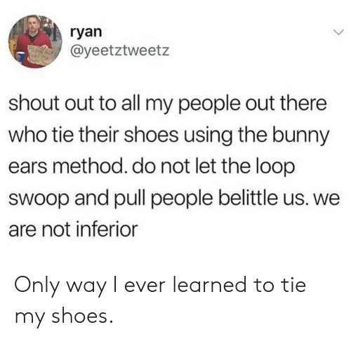 My People: ryan  @yeetztweetz  shout out to all my people out there  who tie their shoes using the bunny  ears method. do not let the loop  swoop and pull people belittle us. we  are not inferior Only way I ever learned to tie my shoes.