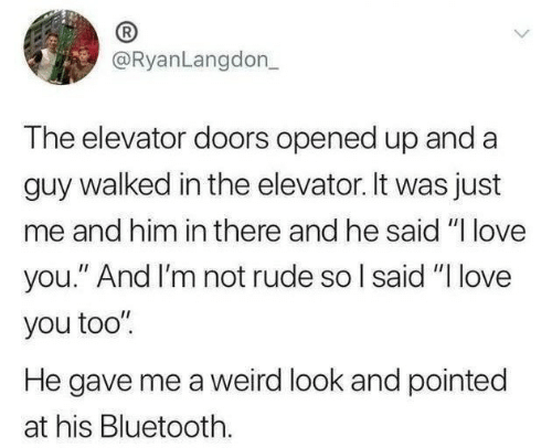 """Bluetooth, Love, and Rude: @RyanLangdon_  The elevator doors opened up and a  guy walked in the elevator. It was just  me and him in there and he said """"I love  you."""" And I'm not rude so I said """"I love  you too""""  He gave me a weird look and pointed  at his Bluetooth."""