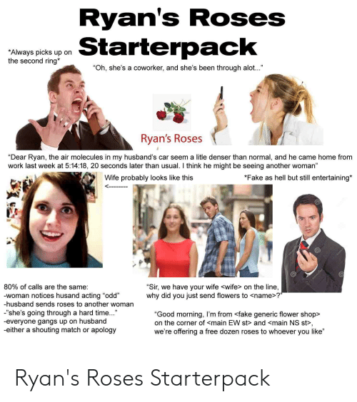 "Fake, Starter Packs, and Work: Ryan's Roses  Always picks up on  the second ring*  ""Oh, she's a coworker, and she's been through alot..""  Ryan's Roses  ""Dear Ryan, the air molecules in my husband's car seem a litle denser than normal, and he came home from  work last week at 5:14:18, 20 seconds later than usual. I think he might be seeing another woman""  Wife probably looks like this  *Fake as hell but still entertaining*  6  80% of calls are the same:  woman notices husand acting ""od  -husband sends roses to another woman  -""she's going through a hard time...""  -everyone gangs up on husband  -either a shouting match or apology  Sir, we have your wife <wife> on the line,  why did you just send flowers to <name>?  ""Good morning, I'm from <fake generic flower shop>  on the corner of <main EW st> and <main NS st>,  we're offering a free dozen roses to whoever you like"" Ryan's Roses Starterpack"