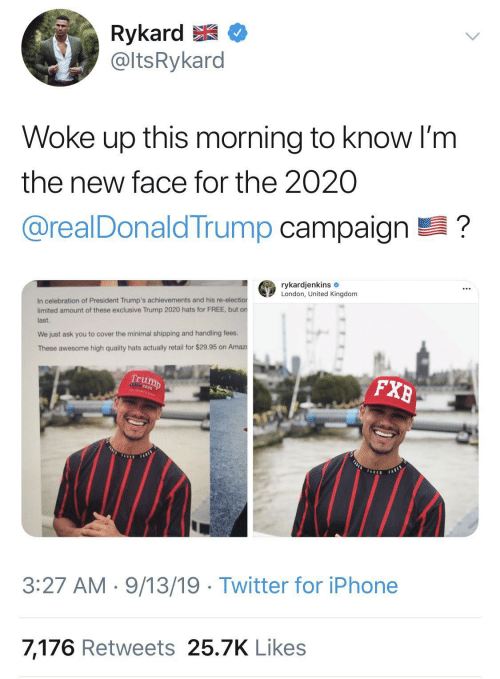 this morning: Rykard E  @ltsRykard  Woke up this morning to know I'm  the new face for the 2020  @realDonaldTrump campaign ?  rykardjenkins e  London, United Kingdom  In celebration of President Trump's achievements and his re-election  limited amount of these exclusive Trump 2020 hats for FREE, but on  last.  We just ask you to cover the minimal shipping and handling fees.  These awesome high quality hats actually retail for $29.95 on Amaz  Trump  FXB  FASLE  FARES  TADED  FABED  3:27 AM · 9/13/19 · Twitter for iPhone  7,176 Retweets 25.7K Likes