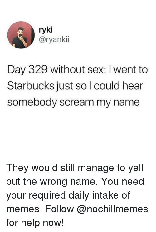 Memes, Scream, and Sex: ryki  @ryankii  Day 329 without sex: l went to  Starbucks just so l could hear  somebody scream my name They would still manage to yell out the wrong name. You need your required daily intake of memes! Follow @nochillmemes​ for help now!