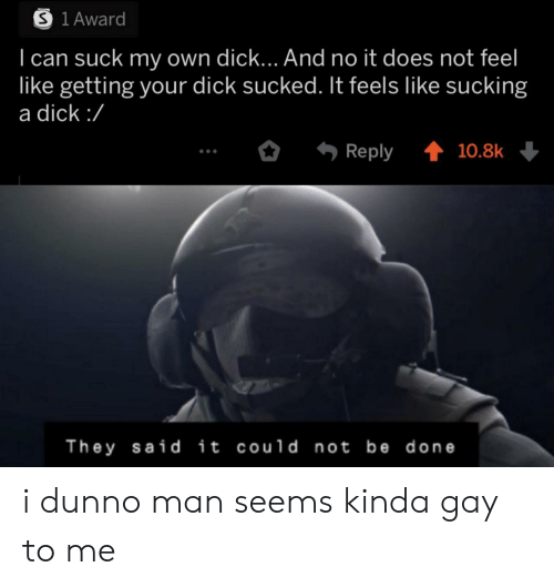 they said: S 1 Award  I can suck my own dick... And no it does not feel  like getting your dick sucked. It feels like sucking  a dick :/  Reply  10.8k  They said it could not be done i dunno man seems kinda gay to me