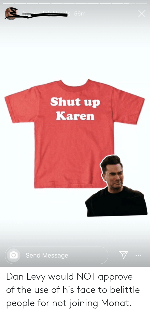 levy: s 56m  Shut up  Karen  Send Message Dan Levy would NOT approve of the use of his face to belittle people for not joining Monat.