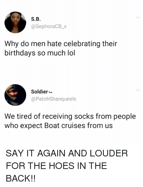 Hoes, Lol, and Memes: S.B  @SephoraCB_x  Why do men hate celebrating their  birthdays so much lol  Soldier  @PatohShanqueels  We tired of receiving socks from people  who expect Boat cruises from us SAY IT AGAIN AND LOUDER FOR THE HOES IN THE BACK!!