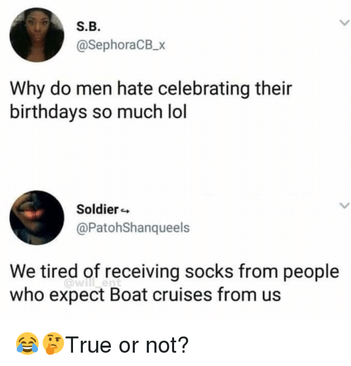Lol, Memes, and Boat: S.B  @SephoraCB_x  Why do men hate celebrating their  birthdays so much lol  Soldier  @PatohShanqueels  We tired of receiving socks from people  who expect Boat cruises from us  a)will  ent 😂🤔True or not?