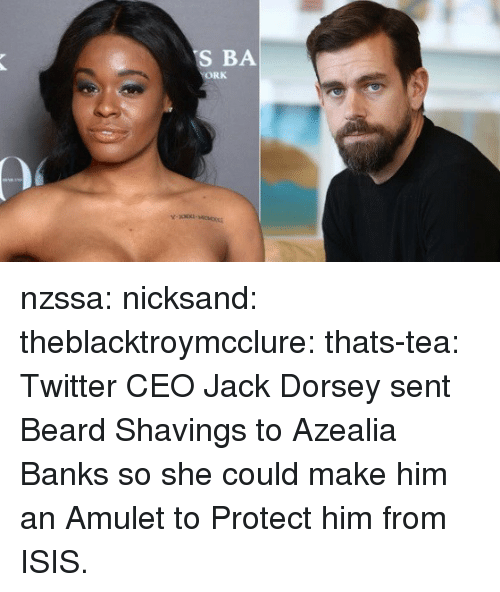 ork: S BA  ORK nzssa:  nicksand:  theblacktroymcclure: thats-tea:  Twitter CEO Jack Dorsey sent Beard Shavings to Azealia Banks so she could make him an Amulet to Protect him from ISIS.
