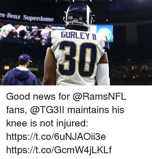 gurley: s-Benz Superdome  NFL  S ANGELES  GURLEY I  30 Good news for @RamsNFL fans, @TG3II maintains his knee is not injured: https://t.co/6uNJAOii3e https://t.co/GcmW4jLKLf