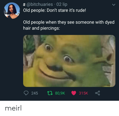 Old People, Rude, and Hair: s@bitchuaries 02 lip  Old people: Don't stare it's rude!  Old people when they see someone with dyed  hair and piercings:  ti 80,9K  245  315K meirl