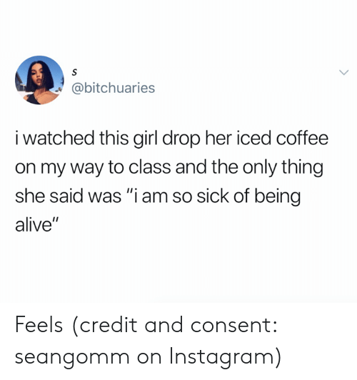 "so sick: S  @bitchuaries  i watched this girl drop her iced coffee  on my way to class and the only thing  she said was ""i am so sick of being  alive"" Feels (credit and consent: seangomm on Instagram)"