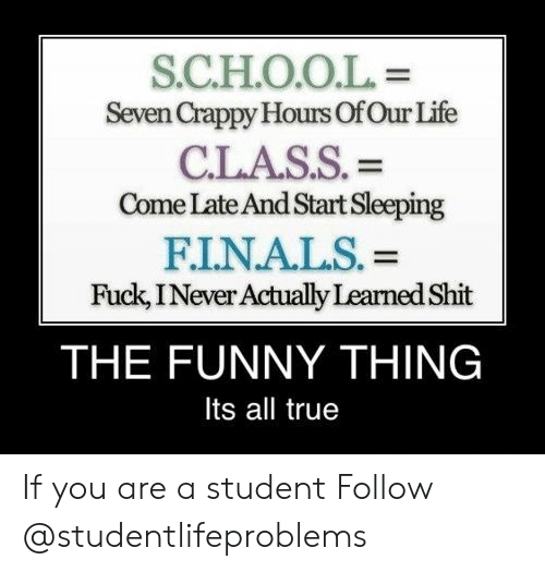 Its All True: S.C.H.O.O.L  Seven Crappy Hours OfOur Life  CLASS. =  Come Late And Start Sleeping  FINALS. =  Fuck, INever Actually Learned Shit  THE FUNNY THING  Its all true If you are a student Follow @studentlifeproblems​
