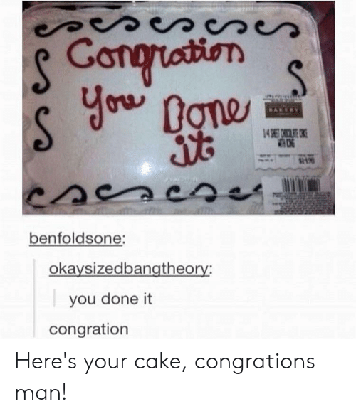 Congrations: S Congruation  you  Done  14 67  benfoldsone:  okaysizedbangtheory:  you done it  congration Here's your cake, congrations man!