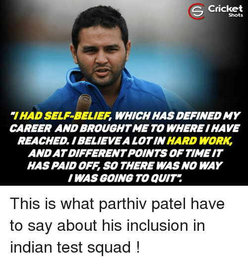 self belief: S Cricket  IHAD SELF-BELIEF, WHICH HAS DEFINEDMY  CAREER AND BROUGHT ME TO WHEREIHAVE  REACHED IBELIEVEALOTIN HARD WORK  ANDATDIFFERENTPOINTS OF TIME IT  HAS PAID OFF SO THERE WAS NO WAY  I WAS GOING TO aUIT This is what parthiv patel have to say about his inclusion in indian test squad !