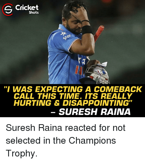 "Memes, Cricket, and Time: S Cricket  Shots  ""I WAS EXPECTING A COMEBACK  CALL THIS TIME. ITS REALLY  HURTING & DISAPPOINTING""  SURESH RAINA Suresh Raina reacted for not selected in the Champions Trophy."