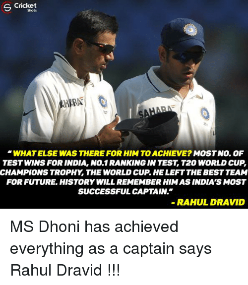 t20 world cup: S Cricket  WHATELSE WAS THERE FOR HIM TOACHIEVE?  MOST NO. OF  TESTWINSFOR INDIA No.1 RANKING INTEST T20 WORLD CUP  CHAMPIONSTROPHY THE WORLD CUP HELEFTTHEBESTTEAM  FOR FUTURE HISTORY WILLREMEMBERHIMASINDIA'S MOST  SUCCESSFUL CAPTAIN.  RAHUL DRAVID MS Dhoni has achieved everything as a captain says Rahul Dravid !!!