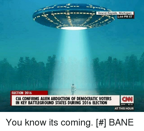 election 2016: S---- Grand Rapids, Michigan  1:44 PM ET  ELECTION 2016  CIA CONFIRMS ALIEN ABDUCTION OF DEMOCRATIC VOTERS  CNNI  IN KEY BATTLEGROUND STATES DURING 2016 ELECTION  DOW  90.2  AT THIS HOUR You know its coming.   [#] BANE