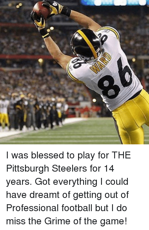 Pittsburgh Steelers: s I was blessed to play for THE Pittsburgh Steelers for 14 years. Got everything I could have dreamt of getting out of Professional football but I do miss the Grime of the game!