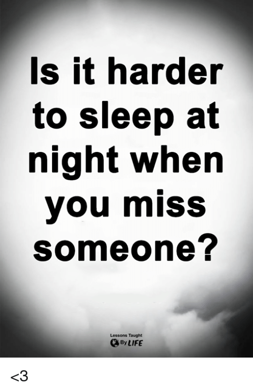Life, Memes, and Sleep: s it harder  to sleep at  night when  you miss  someone?  Lessons Taught  By LIFE <3