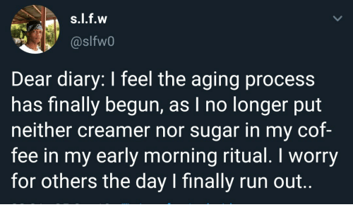 Diary: s.l.f.w  @slfw0  Dear diary: I feel the aging process  has finally begun, as I no longer put  neither creamer nor sugar in my cof-  fee in my early morning ritual. I worry  for others the day I finally run out..