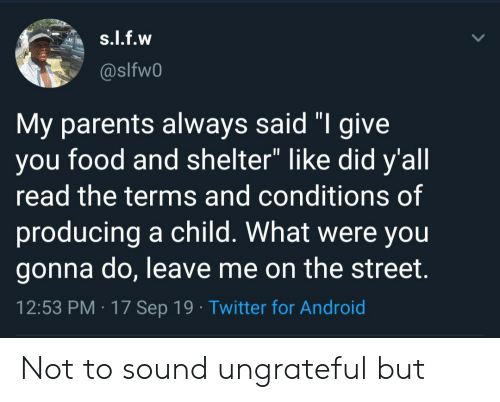 "Were You: s.l.f.w  @slfw0  My parents always said ""I give  you food and shelter"" like did y'all  read the terms and conditions of  producing a child. What were you  gonna do, leave me on the street.  12:53 PM 17 Sep 19 Twitter for Android Not to sound ungrateful but"