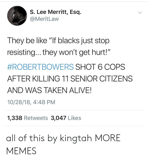 """Alive, Be Like, and Dank: S. Lee Merritt, Esq.  @MeritLaw  They be like """"If blacks just stop  resisting... they won't get hurt!""""  #ROBERTBOWERS SHOT 6 COPS  AFTER KILLING 11 SENIOR CITIZENS  AND WAS TAKEN ALIVE!  10/28/18, 4:48 PM  1,338 Retweets 3,047 Likes all of this by kingtah MORE MEMES"""