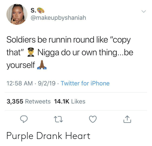 "drank: S.  @makeupbyshaniah  Soldiers be runnin round like ""copy  that""  Nigga do ur own thing...be  yourself  12:58 AM 9/2/19 Twitter for iPhone  3,355 Retweets 14.1K Likes Purple Drank Heart"