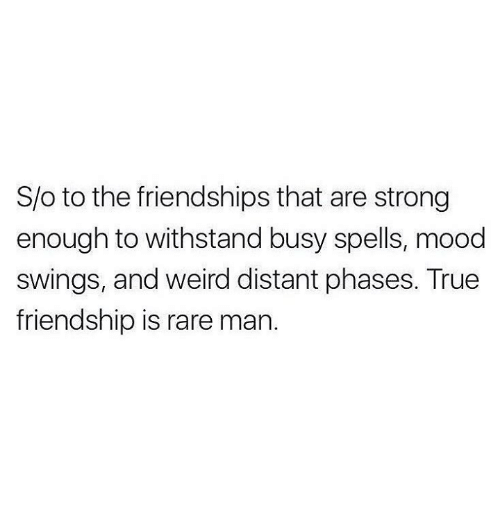 Mood, Relationships, and True: S/o to the friendships that are strong  enough to withstand busy spells, mood  swings, and weird distant phases. True  friendship is rare man.