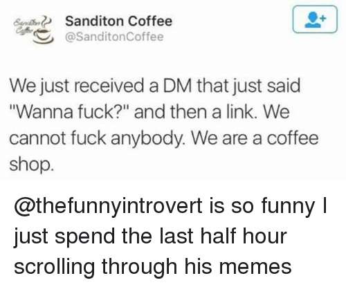 """A Dm: S  Sanditon Coffee  @SanditonCoffee  We just received a DM that just said  Wanna fuck?"""" and then a link. We  cannot fuck anybody. We are a coffee  shop @thefunnyintrovert is so funny I just spend the last half hour scrolling through his memes"""