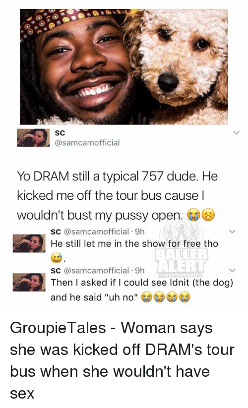 "Baller Alert, Memes, and Ballers: s SC  asamcamofficial  Yo DRAM still a typical 757 dude. He  kicked me off the tour bus cause I  wouldn't bust my pussy open  SC  a samcamofficial 9h  He still let me in the show for free tho  BALLER  ALERT  SC  samcamofficial 9h  BALLERALERT COM  Then I asked if I could see Idnit (the dog)  and he said ""uh no GroupieTales - Woman says she was kicked off DRAM's tour bus when she wouldn't have sex"