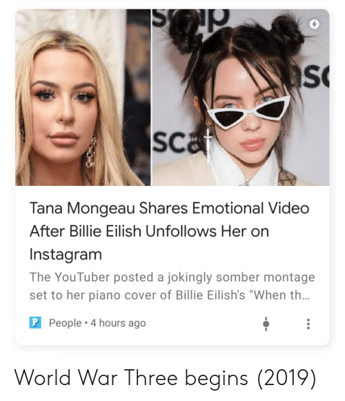 """Instagram, Piano, and Video: S  sCa  Tana Mongeau Shares Emotional Video  After Billie Eilish Unfollows Her on  Instagram  The YouTuber posted a jokingly somber montage  set to her piano cover of Billie Eilish's """"When th..  P People 4 hours ago World War Three begins (2019)"""