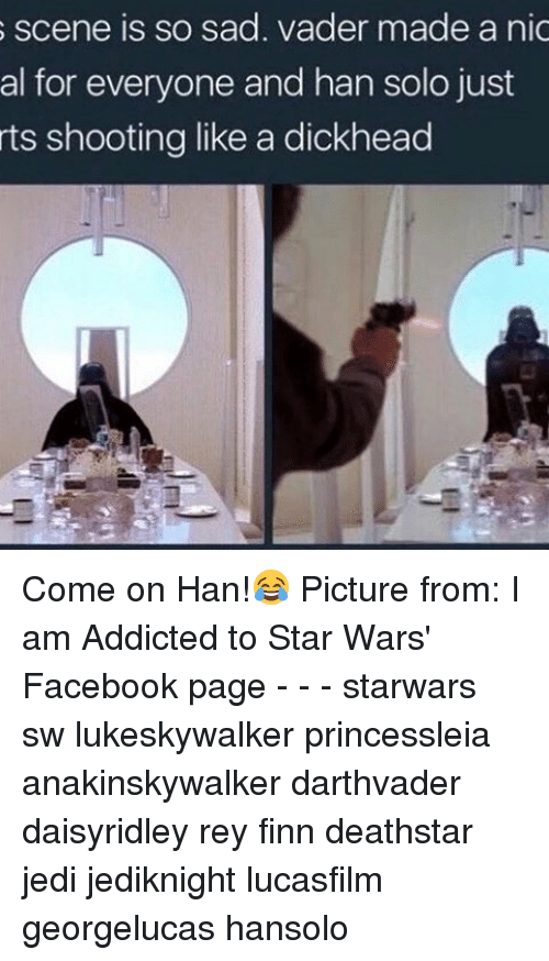 sad vader: s scene is so sad. vader made a nic  al for everyone and han solo just  rts shooting like a dickhead Come on Han!😂 Picture from: I am Addicted to Star Wars' Facebook page - - - starwars sw lukeskywalker princessleia anakinskywalker darthvader daisyridley rey finn deathstar jedi jediknight lucasfilm georgelucas hansolo